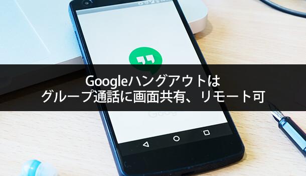 Googleハングアウトはグループ通話に画面共有、リモート可