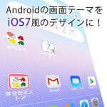 AndroidをiOS7風のデザイン画面にきせかえよう!