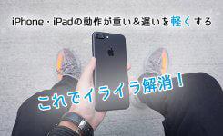動作が重い&遅いiPhone・iPadを軽くする