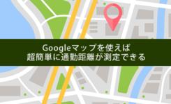 超簡単に通勤距離が測定できるGoogleマップ活用術!