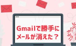 Gmailでメールが勝手に消えた?削除された?と思ったら確かめること