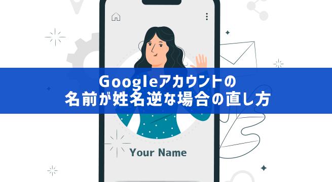 Googleアカウントの名前が姓名逆な場合の直し方