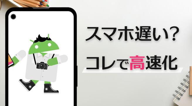 スマホ(Android)の動作が重い・遅い時に行う13の高速化方法