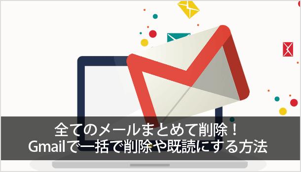 全てのメールまとめて削除!スマホでもPCでも、Gmailで一括で削除や既読にする方法