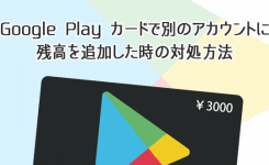 Google Playカードで別のアカウントに残高を追加した時の対処方法