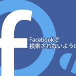 Facebookで検索されないようにする方法(FBとGoogleでも)