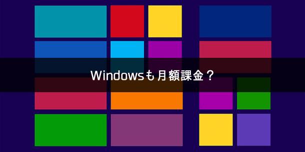 Windows10は最終的に月額課金制になるのでは!?