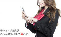 携帯ショップ店員が客のGmailを転送して盗み見!不正使用をチェック!