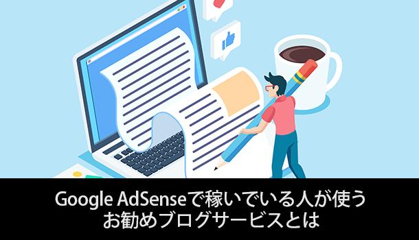 Google AdSenseで稼いでいる人が使う お勧めブログサービスとは