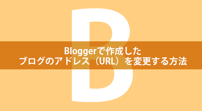 Bloggerで作成したブログのアドレス(URL)を変更する方法
