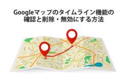 Googleマップのタイムライン機能の確認と削除・無効にする方法