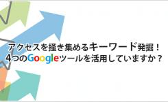 アクセスを掻き集めるキーワードを発掘できる4つのGoogleのツール