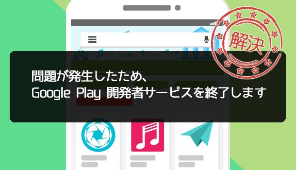 解決方法「問題が発生したため、Google Play開発者サービスを終了します」