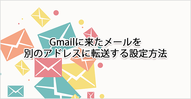 Gmailに来たメールを別のアドレスに転送する設定方法