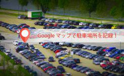 もう駐車場所は忘れない!駐車場所を記録するアプリはGoogleマップ