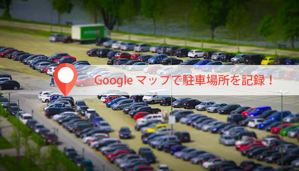 Google マップで駐車場所を記録!