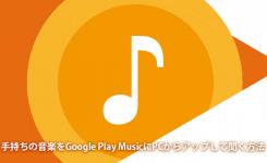 CDなど手持ちの音楽をGoogle Play MusicにPCからアップして聞く方法