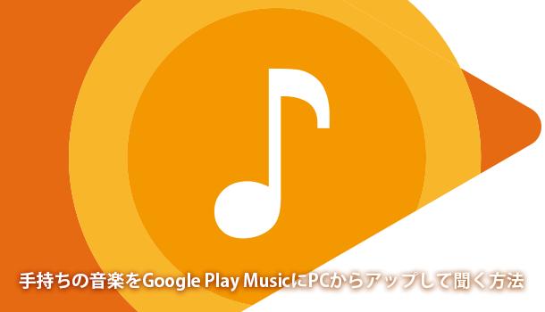 手持ちの音楽をGoogle Play MusicにPCからアップして聞く方法