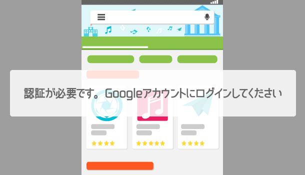 解決!Google Playで「認証が必要です。Googleアカウントにログインしてください」