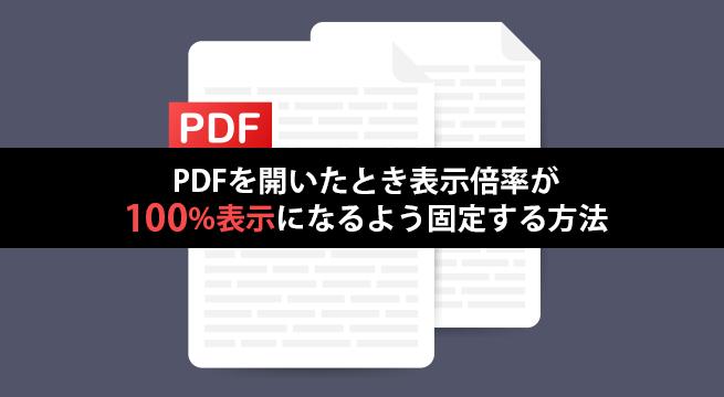 PDFを開いたとき表示倍率が100%表示になるよう固定する方法