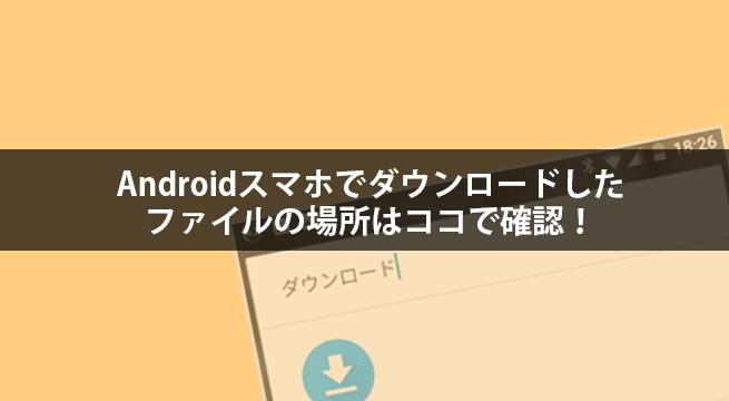 Androidスマホでダウンロードしたファイルの場所はココで確認!
