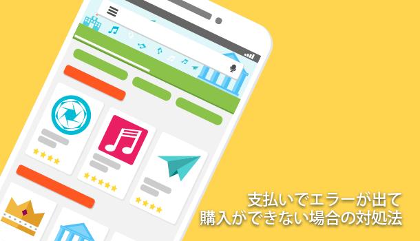 Google Playの支払いでエラーが出てインストールや購入ができない場合の対処法