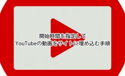 開始時間や終了時間を指定してYouTubeの動画をサイトに埋め込む手順