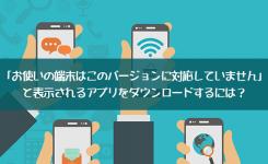 解決法「お使いの端末はこのバージョンに対応していません」のアプリをダウンロード