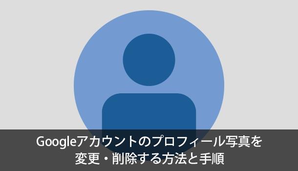 Googleアカウントのプロフィール写真を変更・削除する方法と手順