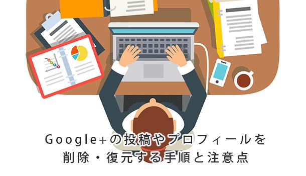 Google+の投稿やプロフィールを削除する手順と注意点