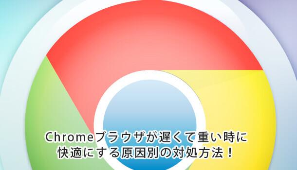 Chromeブラウザが遅くて重い時に快適にする原因別の対処方法