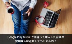 Google Play Musicで間違って購入した音楽や定期購入を返金したい場合