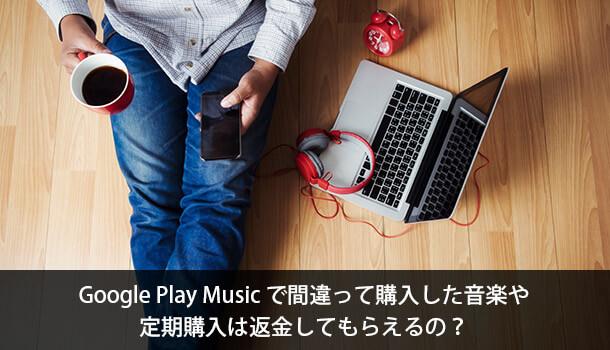 Google Play Music で間違って購入した音楽や 定期購入は返金してもらえるの?