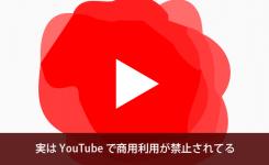 実は YouTube で商用利用が禁止されてるって知っていましたか?