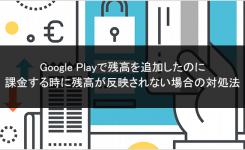 Google Playで残高を追加したのに課金する時に残高が反映されない