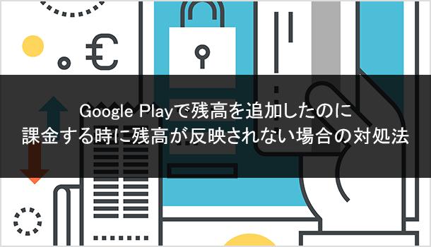 Google Playで残高を追加したのに 課金する時に残高が反映されない場合の対処法