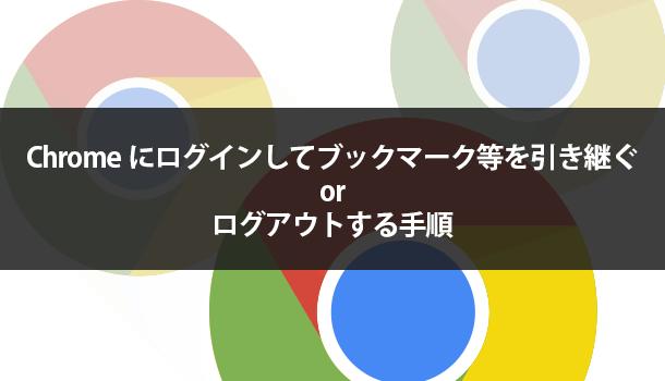 Chromeにログインしてブックマーク等を引き継ぐorログアウトする手順
