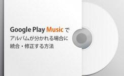 【図解】Google Play Musicでアルバムが分かれる場合に統合する方法