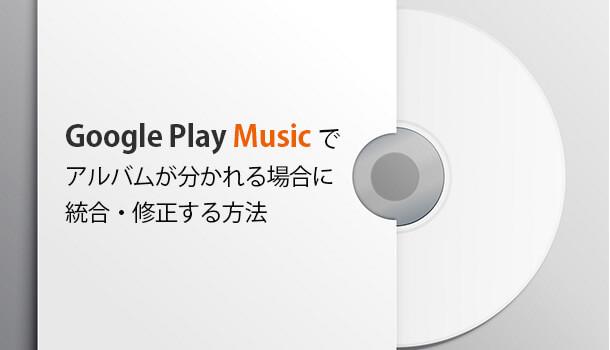 Google Play Musicでアルバムが分かれる場合に統合・修正する方法