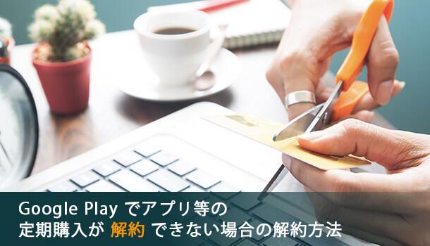 Google Play でアプリ等の定期購入が解約できない場合の解約方法