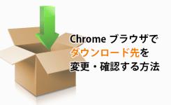 Chromeブラウザでダウンロード先(保存場所)を変更・確認する方法