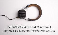 Play Musicで曲をアップできない「安全な接続を確立できませんでした」の対処法