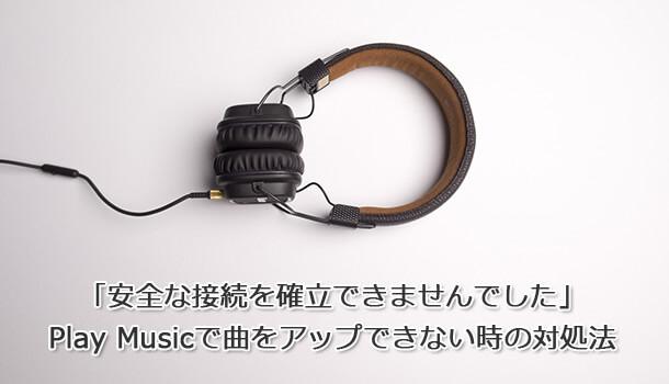 「安全な接続を確立できませんでした」 Play Musicで曲をアップできない時の対処法