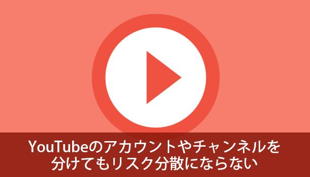 YouTubeのアカウントやチャンネルを分けてもリスク分散にならない