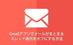 Gmailアプリでメールがまとまるスレッド表示をオフにする方法