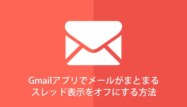 Gmailアプリでメールがまとまるスレッド表示のオン・オフを切り替える方法