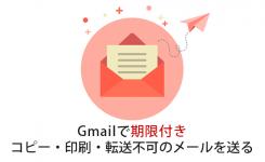 Gmailで有効期限&コピー・印刷・転送不可の情報保護メールを送る方法