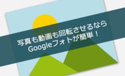 写真も動画も回転させるならGoogleフォトが簡単&無料!