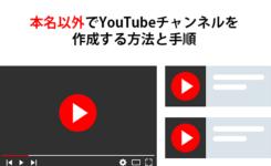 本名以外でYouTubeチャンネルを作成する方法