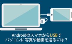 AndroidのスマホからUSBでパソコンに写真や動画を送るには?